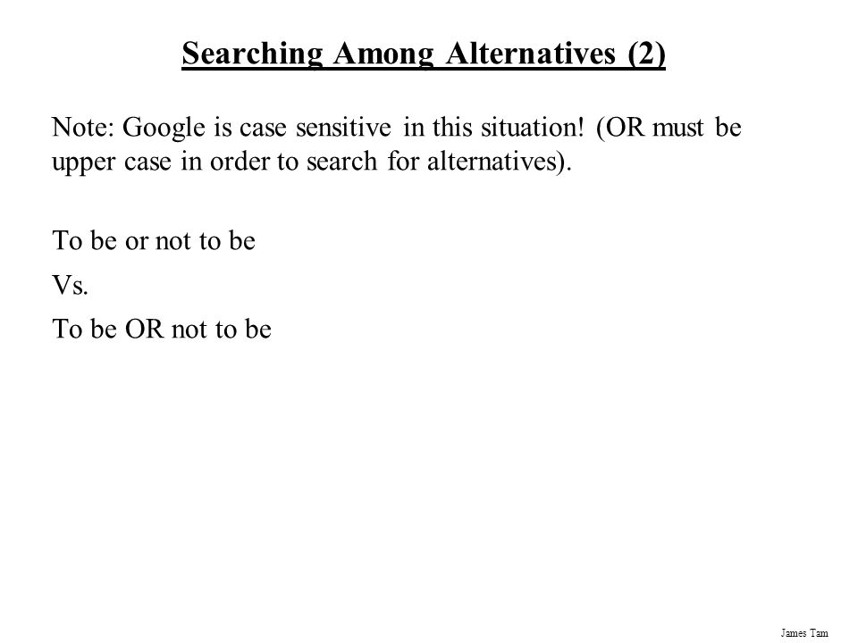 James Tam Searching Among Alternatives (2) Note: Google is case sensitive in this situation.