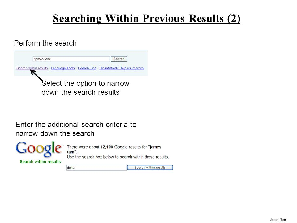 James Tam Searching Within Previous Results (2) Perform the search Select the option to narrow down the search results Enter the additional search criteria to narrow down the search