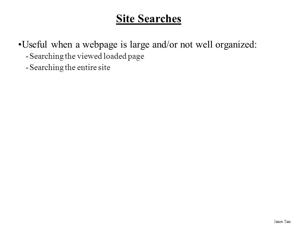 James Tam Site Searches Useful when a webpage is large and/or not well organized: -Searching the viewed loaded page -Searching the entire site