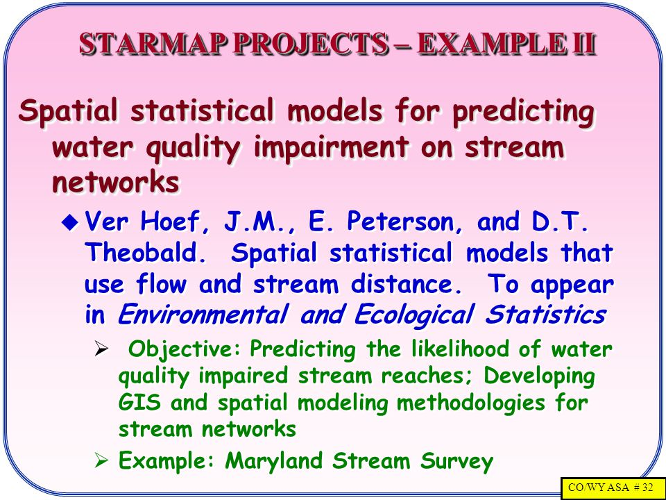 CO/WY ASA # 32 STARMAP PROJECTS – EXAMPLE II STARMAP PROJECTS – EXAMPLE II Spatial statistical models for predicting water quality impairment on stream networks  Ver Hoef, J.M., E.