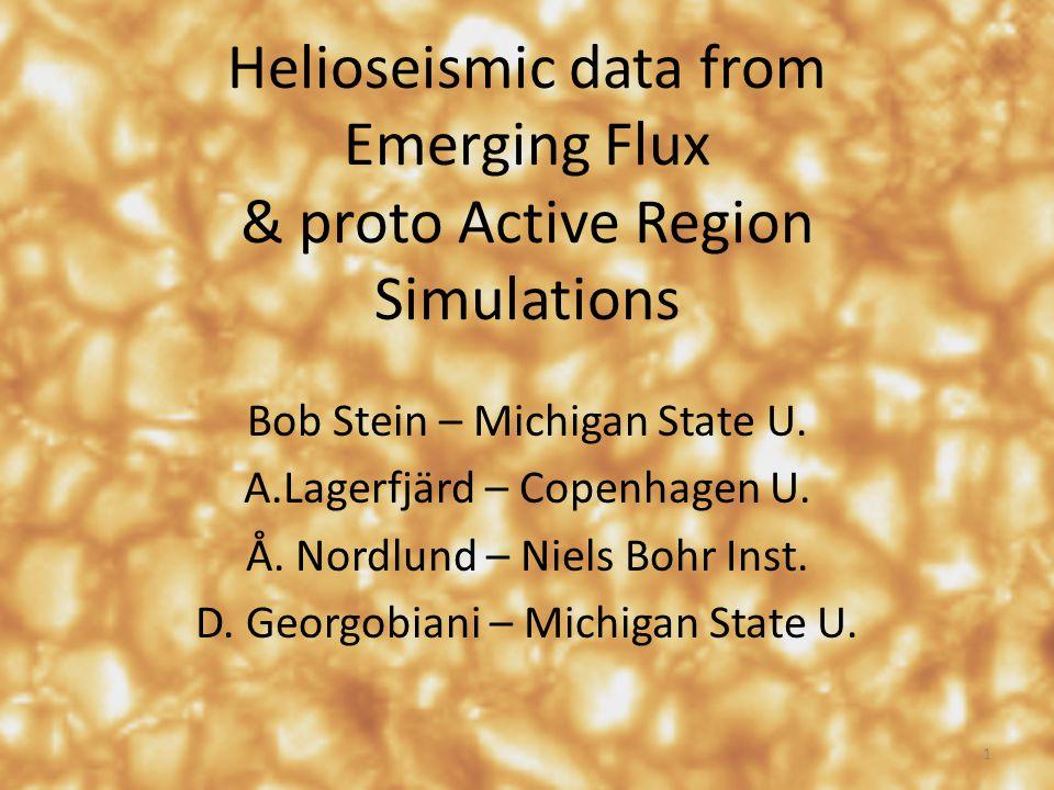 Helioseismic data from Emerging Flux & proto Active Region Simulations Bob Stein – Michigan State U.