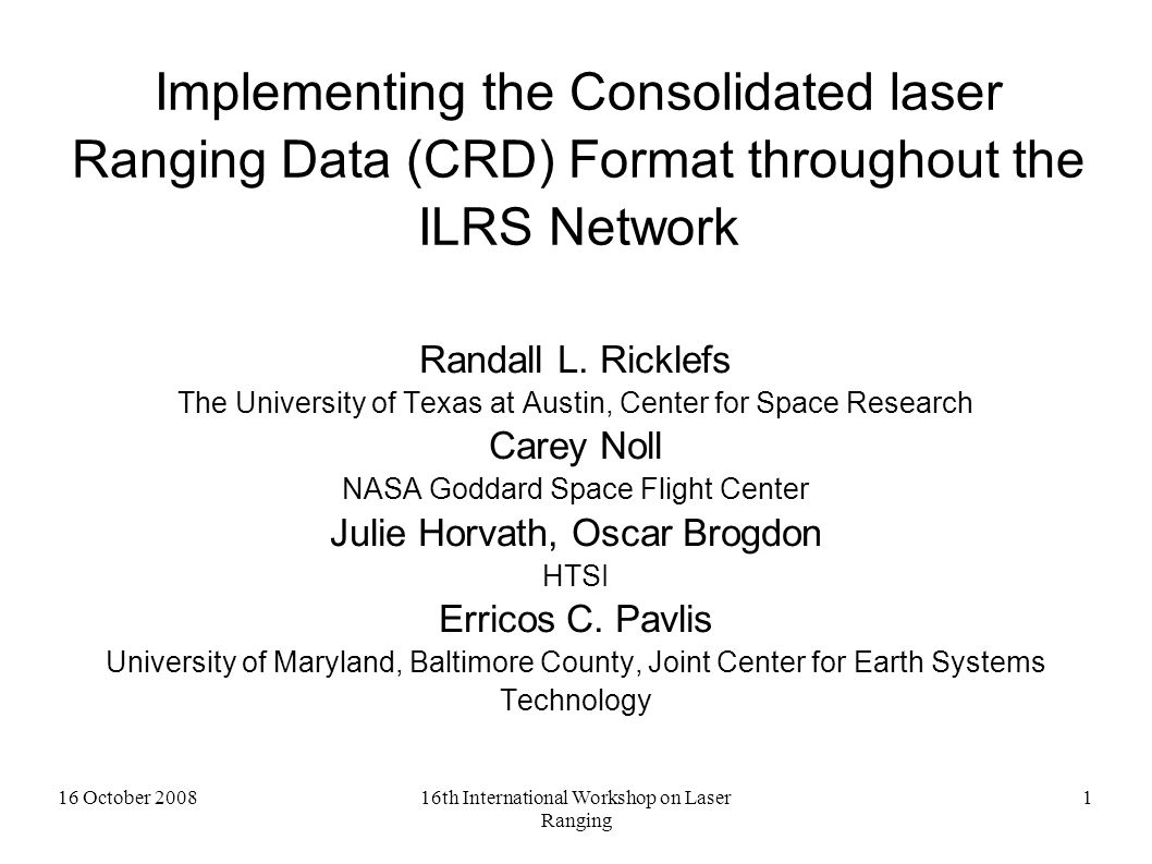 16 October 200816th International Workshop on Laser Ranging 1 Implementing the Consolidated laser Ranging Data (CRD) Format throughout the ILRS Network Randall L.