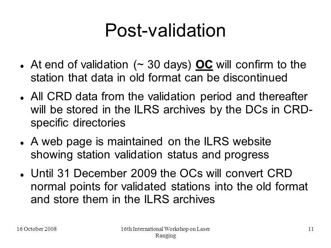 16 October 200816th International Workshop on Laser Ranging 11 Post-validation OC At end of validation (~ 30 days) OC will confirm to the station that data in old format can be discontinued All CRD data from the validation period and thereafter will be stored in the ILRS archives by the DCs in CRD- specific directories A web page is maintained on the ILRS website showing station validation status and progress Until 31 December 2009 the OCs will convert CRD normal points for validated stations into the old format and store them in the ILRS archives