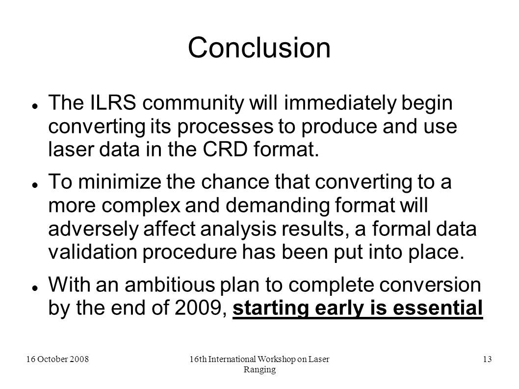 16 October 200816th International Workshop on Laser Ranging 13 Conclusion The ILRS community will immediately begin converting its processes to produce and use laser data in the CRD format.