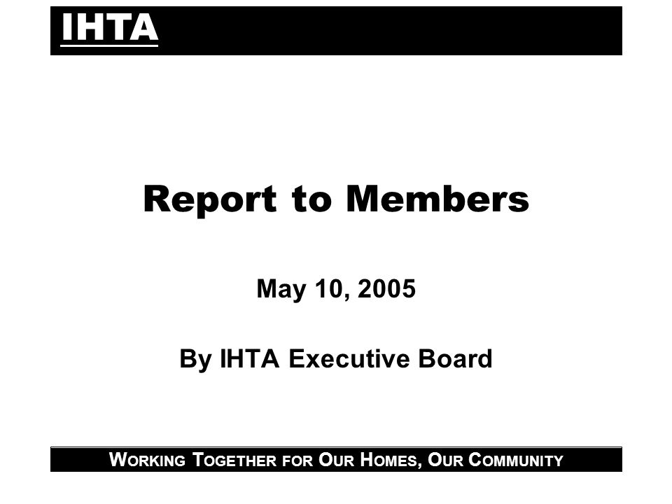 IHTA W ORKING T OGETHER FOR O UR H OMES, O UR C OMMUNITY Report to Members May 10, 2005 By IHTA Executive Board