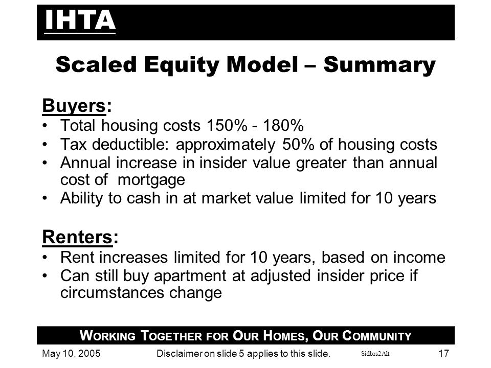 Sidbrs2Alt IHTA W ORKING T OGETHER FOR O UR H OMES, O UR C OMMUNITY May 10, 2005Disclaimer on slide 5 applies to this slide. 17 Scaled Equity Model –