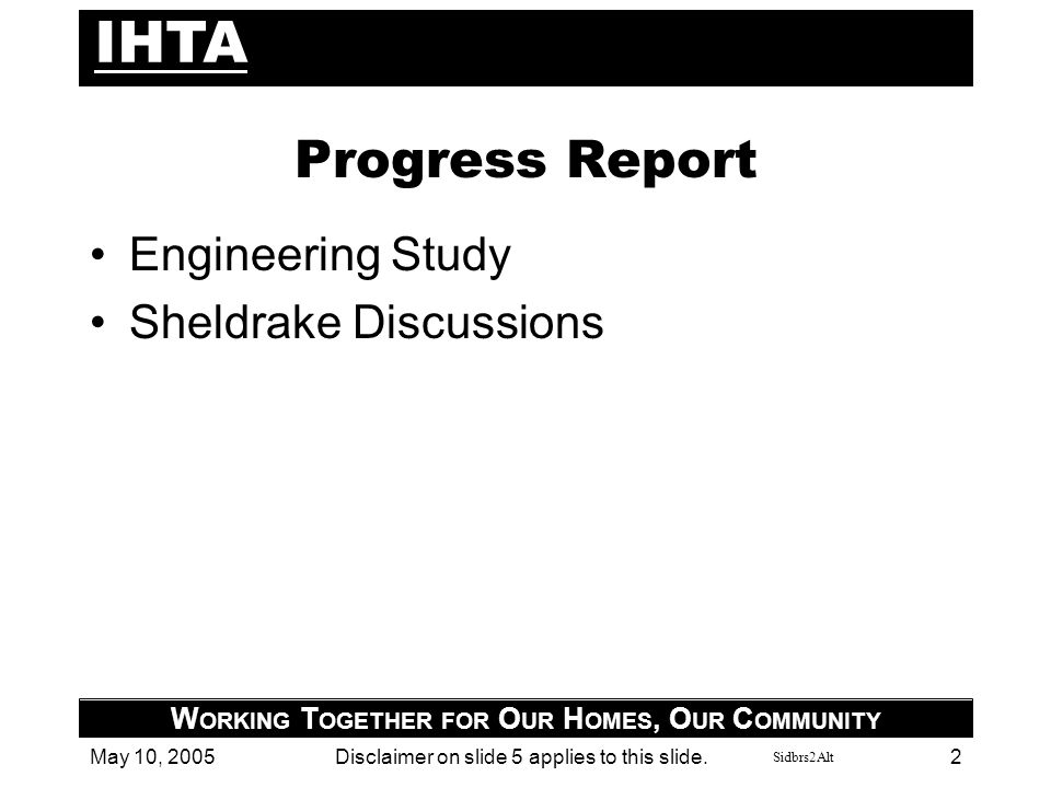 Sidbrs2Alt IHTA W ORKING T OGETHER FOR O UR H OMES, O UR C OMMUNITY May 10, 2005Disclaimer on slide 5 applies to this slide. 2 Progress Report Enginee