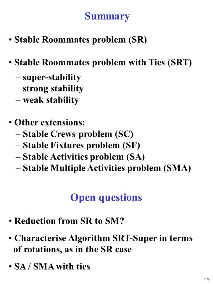 #70 Summary Stable Roommates problem (SR) Stable Roommates problem with Ties (SRT) – super-stability – strong stability – weak stability Other extensi