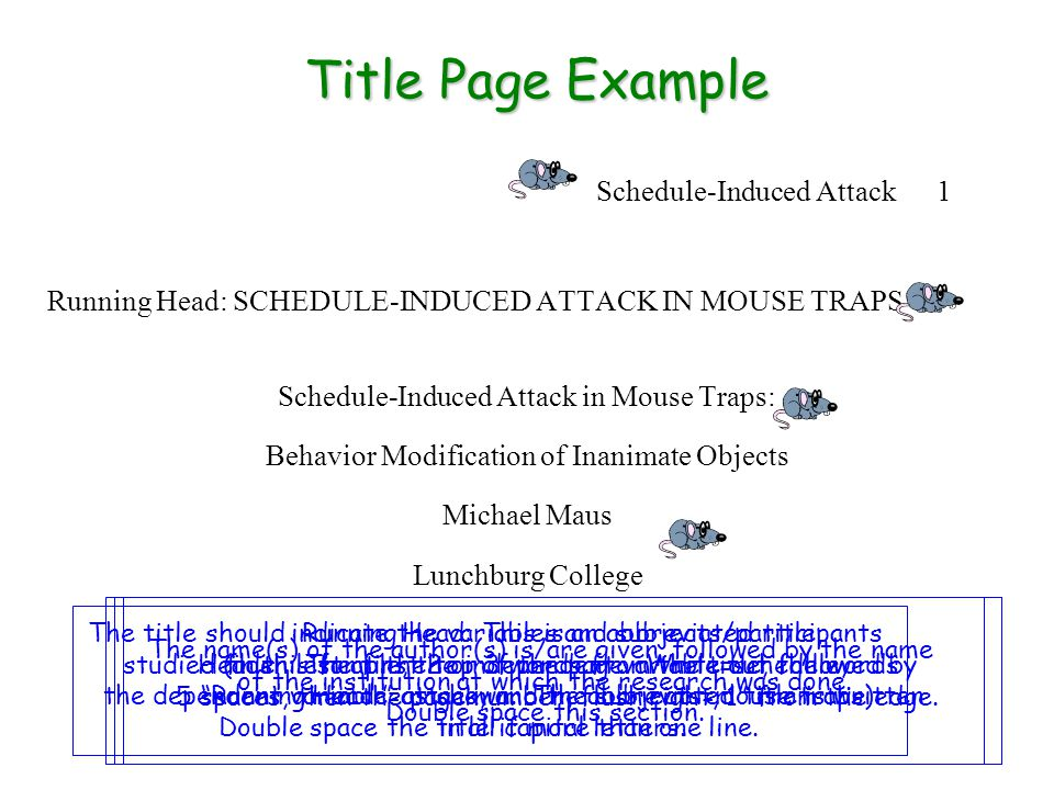 Schedule-Induced Attack 1 Running Head: SCHEDULE-INDUCED ATTACK IN MOUSE TRAPS Schedule-Induced Attack in Mouse Traps: Behavior Modification of Inanimate Objects Michael Maus Lunchburg College Title Page Example The title should indicate the variables and subjects/participants studied (in this sample, the independent variable=schedule, the dependent variable=attack, and the subjects=mouse traps) Double space the title if more than one line.