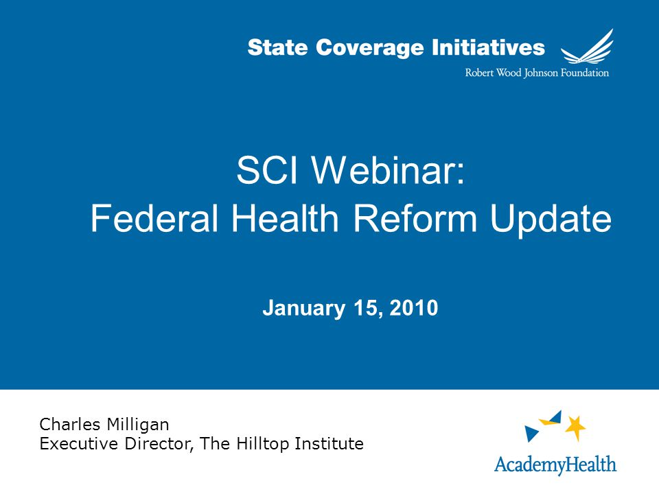 SCI Webinar: Federal Health Reform Update January 15, 2010 Charles Milligan Executive Director, The Hilltop Institute