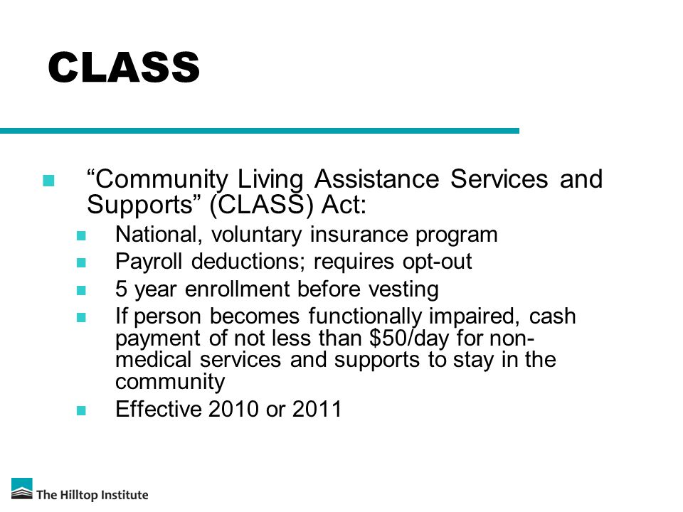 CLASS Community Living Assistance Services and Supports (CLASS) Act: National, voluntary insurance program Payroll deductions; requires opt-out 5 year enrollment before vesting If person becomes functionally impaired, cash payment of not less than $50/day for non- medical services and supports to stay in the community Effective 2010 or 2011