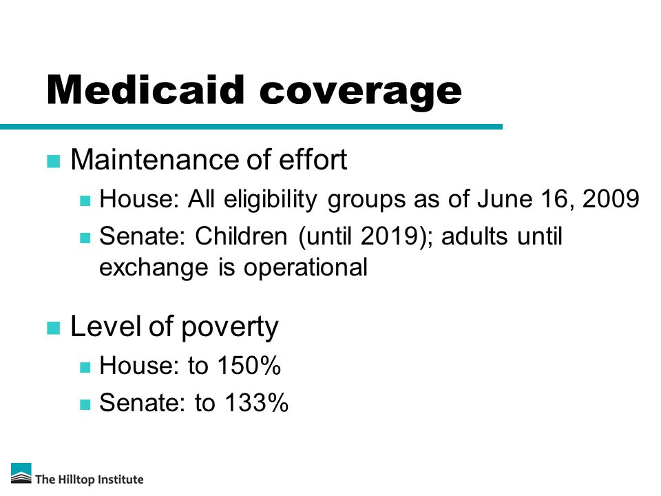 Medicaid coverage Maintenance of effort House: All eligibility groups as of June 16, 2009 Senate: Children (until 2019); adults until exchange is operational Level of poverty House: to 150% Senate: to 133%