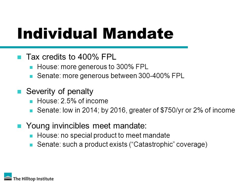 Individual Mandate Tax credits to 400% FPL House: more generous to 300% FPL Senate: more generous between 300-400% FPL Severity of penalty House: 2.5% of income Senate: low in 2014; by 2016, greater of $750/yr or 2% of income Young invincibles meet mandate: House: no special product to meet mandate Senate: such a product exists ( Catastrophic coverage)
