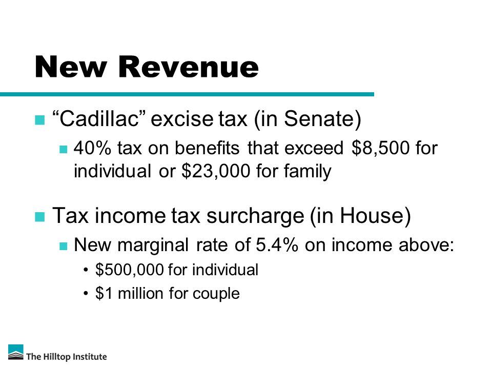New Revenue Cadillac excise tax (in Senate) 40% tax on benefits that exceed $8,500 for individual or $23,000 for family Tax income tax surcharge (in House) New marginal rate of 5.4% on income above: $500,000 for individual $1 million for couple