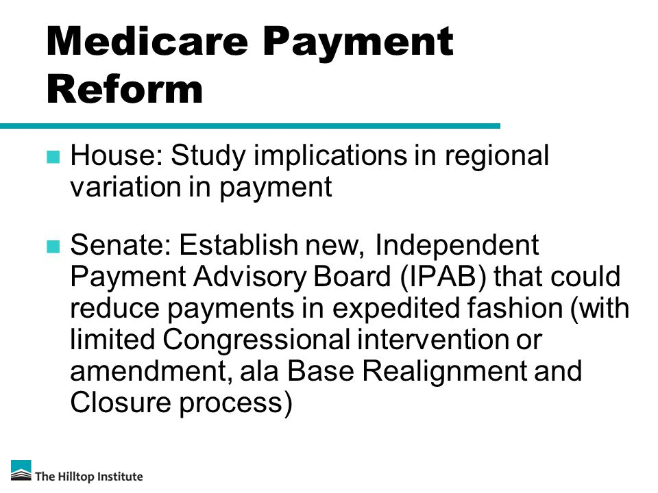 Medicare Payment Reform House: Study implications in regional variation in payment Senate: Establish new, Independent Payment Advisory Board (IPAB) that could reduce payments in expedited fashion (with limited Congressional intervention or amendment, ala Base Realignment and Closure process)