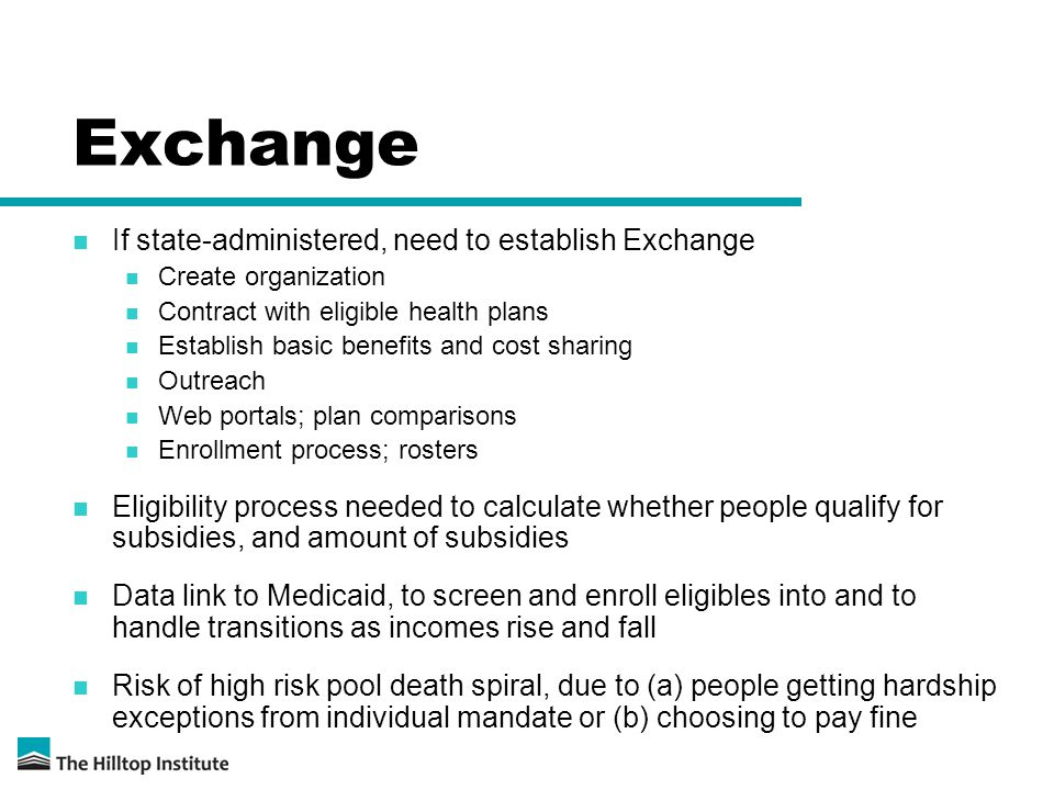 Exchange If state-administered, need to establish Exchange Create organization Contract with eligible health plans Establish basic benefits and cost sharing Outreach Web portals; plan comparisons Enrollment process; rosters Eligibility process needed to calculate whether people qualify for subsidies, and amount of subsidies Data link to Medicaid, to screen and enroll eligibles into and to handle transitions as incomes rise and fall Risk of high risk pool death spiral, due to (a) people getting hardship exceptions from individual mandate or (b) choosing to pay fine