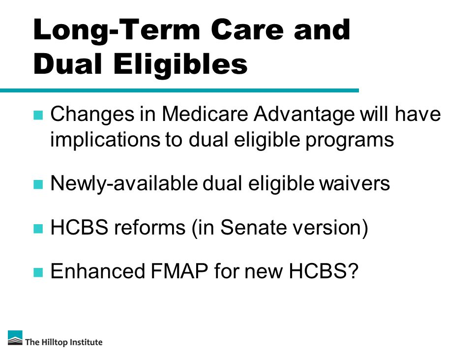 Long-Term Care and Dual Eligibles Changes in Medicare Advantage will have implications to dual eligible programs Newly-available dual eligible waivers HCBS reforms (in Senate version) Enhanced FMAP for new HCBS?