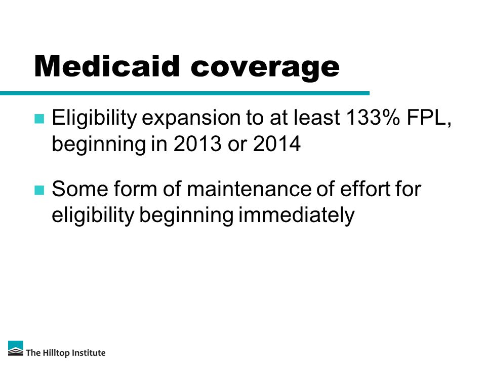 Medicaid coverage Eligibility expansion to at least 133% FPL, beginning in 2013 or 2014 Some form of maintenance of effort for eligibility beginning immediately