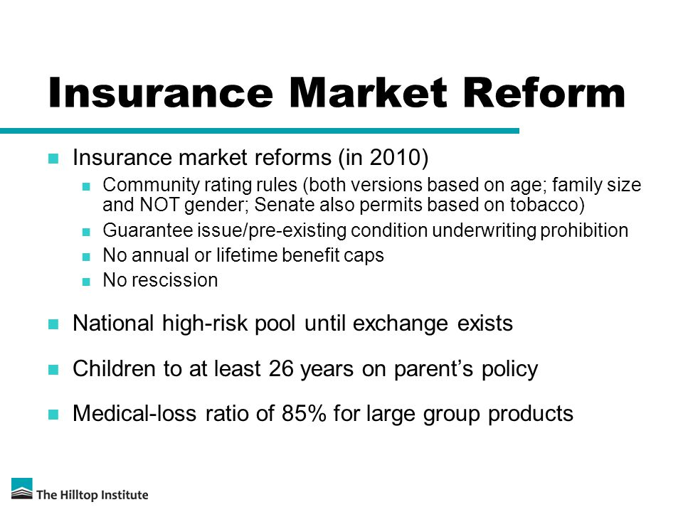 Insurance Market Reform Insurance market reforms (in 2010) Community rating rules (both versions based on age; family size and NOT gender; Senate also permits based on tobacco) Guarantee issue/pre-existing condition underwriting prohibition No annual or lifetime benefit caps No rescission National high-risk pool until exchange exists Children to at least 26 years on parent's policy Medical-loss ratio of 85% for large group products