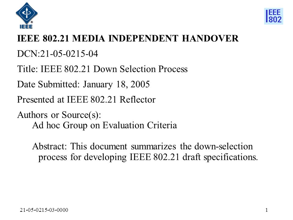 21-05-0215-03-00001 IEEE 802.21 MEDIA INDEPENDENT HANDOVER DCN:21-05-0215-04 Title: IEEE 802.21 Down Selection Process Date Submitted: January 18, 2005 Presented at IEEE 802.21 Reflector Authors or Source(s): Ad hoc Group on Evaluation Criteria Abstract: This document summarizes the down-selection process for developing IEEE 802.21 draft specifications.