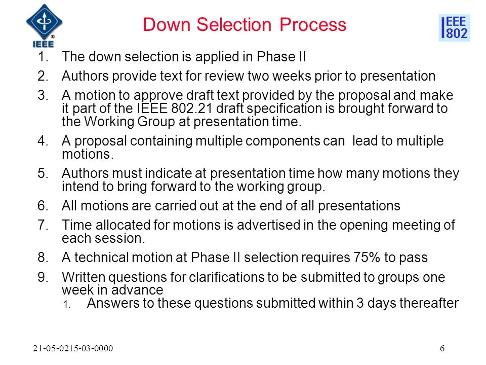 21-05-0215-03-00006 1.The down selection is applied in Phase II 2.Authors provide text for review two weeks prior to presentation 3.A motion to approve draft text provided by the proposal and make it part of the IEEE 802.21 draft specification is brought forward to the Working Group at presentation time.