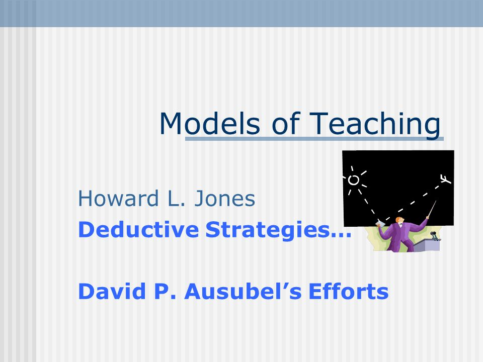 Models of Teaching Howard L. Jones Deductive Strategies… David P. Ausubel's Efforts