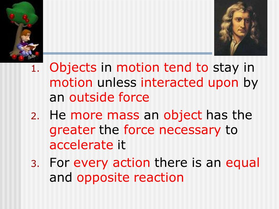 1. Objects in motion tend to stay in motion unless interacted upon by an outside force 2.