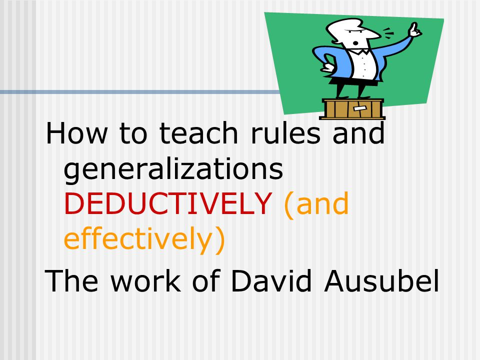 How to teach rules and generalizations DEDUCTIVELY (and effectively) The work of David Ausubel