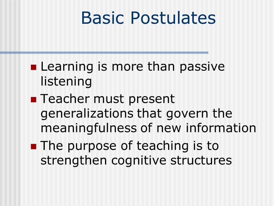 Basic Postulates Learning is more than passive listening Teacher must present generalizations that govern the meaningfulness of new information The purpose of teaching is to strengthen cognitive structures