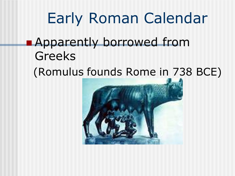 Early Roman Calendar Apparently borrowed from Greeks (Romulus founds Rome in 738 BCE)