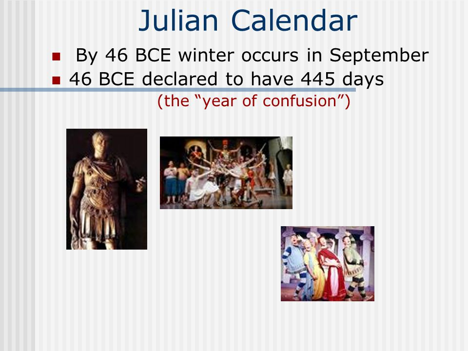 Julian Calendar By 46 BCE winter occurs in September 46 BCE declared to have 445 days (the year of confusion )