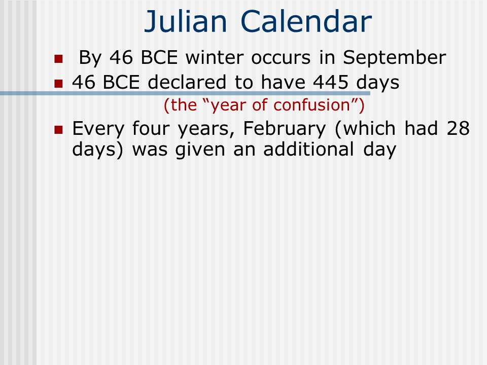 Julian Calendar By 46 BCE winter occurs in September 46 BCE declared to have 445 days (the year of confusion ) Every four years, February (which had 28 days) was given an additional day