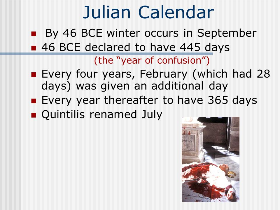 Julian Calendar By 46 BCE winter occurs in September 46 BCE declared to have 445 days (the year of confusion ) Every four years, February (which had 28 days) was given an additional day Every year thereafter to have 365 days Quintilis renamed July
