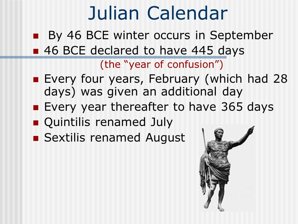 Julian Calendar By 46 BCE winter occurs in September 46 BCE declared to have 445 days (the year of confusion ) Every four years, February (which had 28 days) was given an additional day Every year thereafter to have 365 days Quintilis renamed July Sextilis renamed August