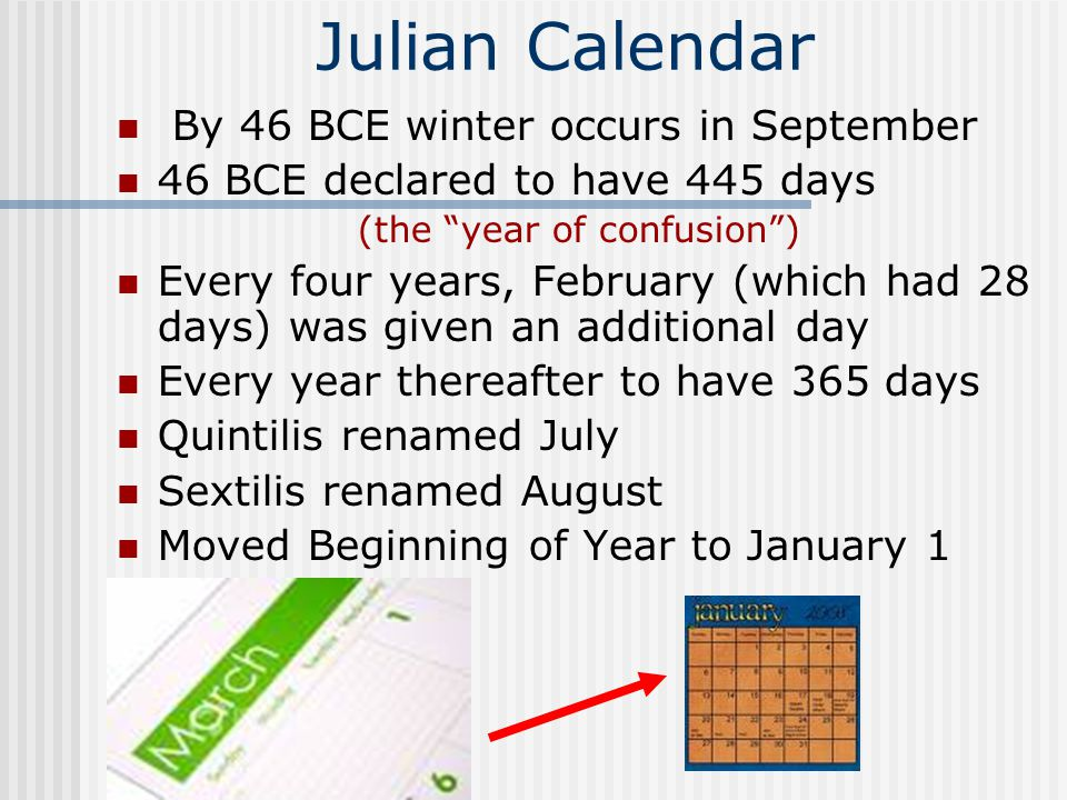 Julian Calendar By 46 BCE winter occurs in September 46 BCE declared to have 445 days (the year of confusion ) Every four years, February (which had 28 days) was given an additional day Every year thereafter to have 365 days Quintilis renamed July Sextilis renamed August Moved Beginning of Year to January 1