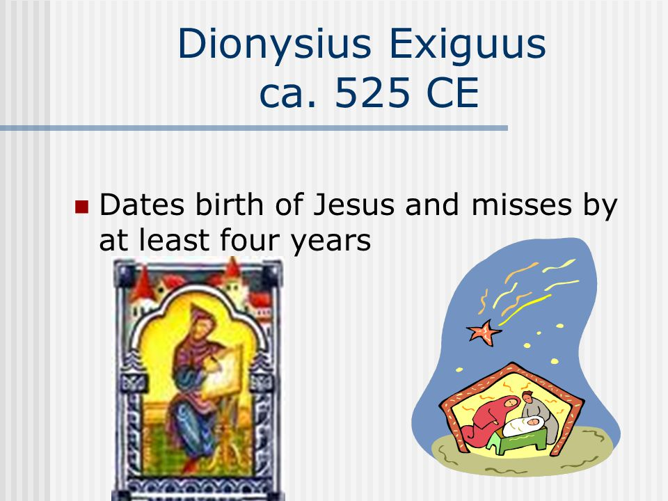 Dionysius Exiguus ca. 525 CE Dates birth of Jesus and misses by at least four years