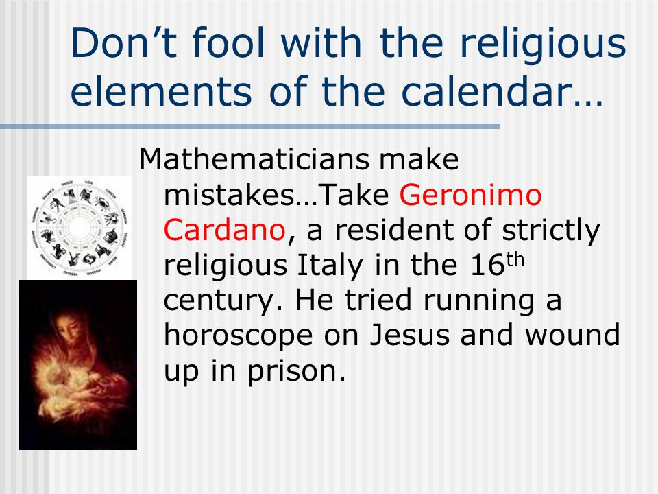 Don't fool with the religious elements of the calendar… Mathematicians make mistakes…Take Geronimo Cardano, a resident of strictly religious Italy in the 16 th century.