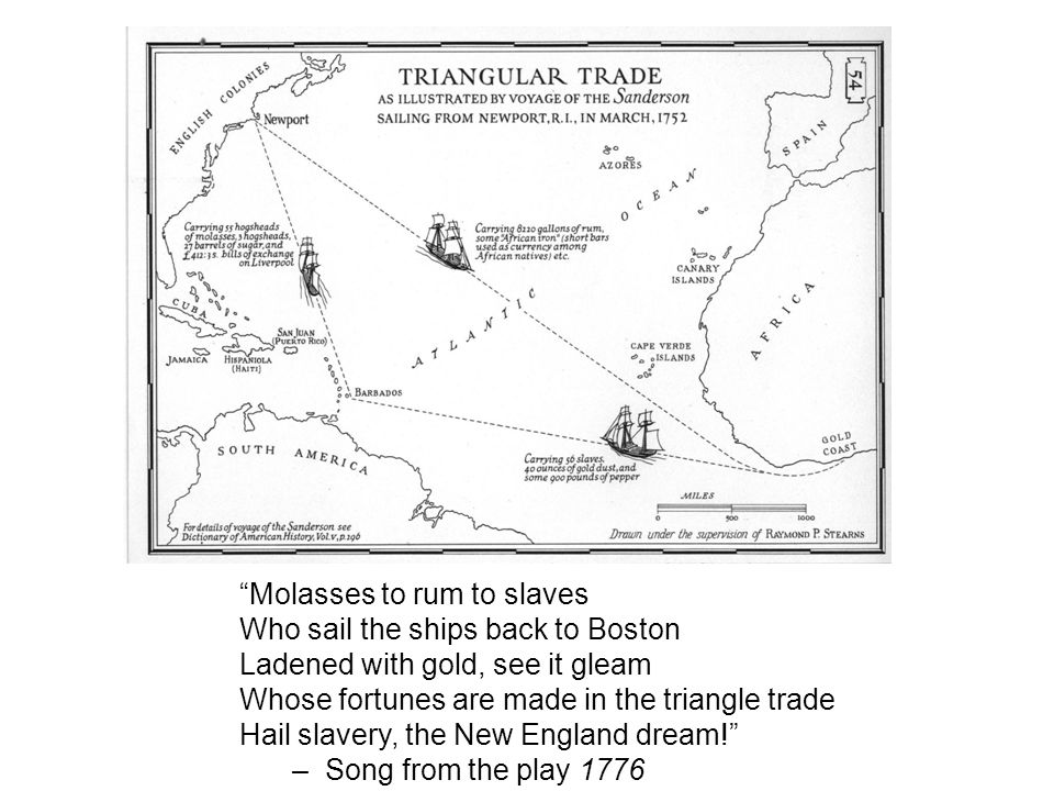 Molasses to rum to slaves Who sail the ships back to Boston Ladened with gold, see it gleam Whose fortunes are made in the triangle trade Hail slavery, the New England dream! –Song from the play 1776