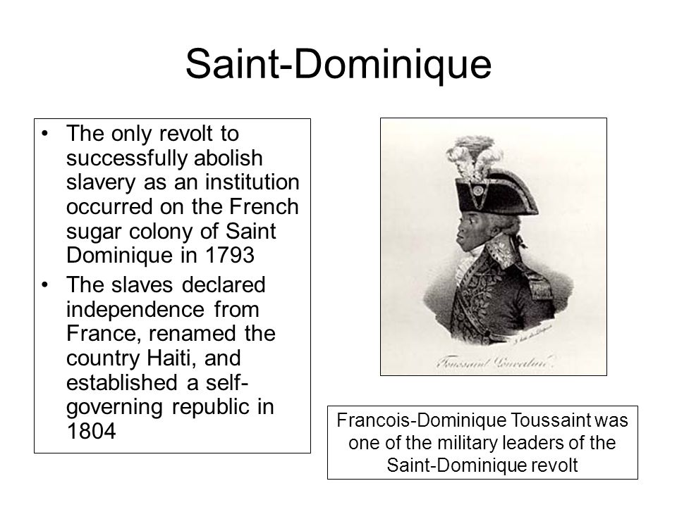 Saint-Dominique The only revolt to successfully abolish slavery as an institution occurred on the French sugar colony of Saint Dominique in 1793 The slaves declared independence from France, renamed the country Haiti, and established a self- governing republic in 1804 Francois-Dominique Toussaint was one of the military leaders of the Saint-Dominique revolt