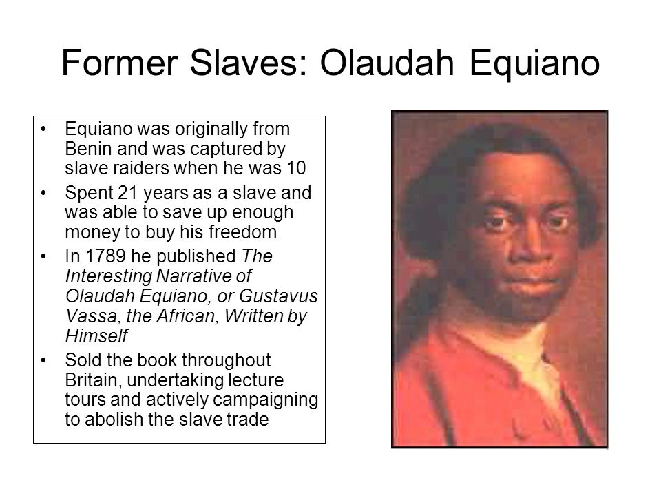 Former Slaves: Olaudah Equiano Equiano was originally from Benin and was captured by slave raiders when he was 10 Spent 21 years as a slave and was able to save up enough money to buy his freedom In 1789 he published The Interesting Narrative of Olaudah Equiano, or Gustavus Vassa, the African, Written by Himself Sold the book throughout Britain, undertaking lecture tours and actively campaigning to abolish the slave trade