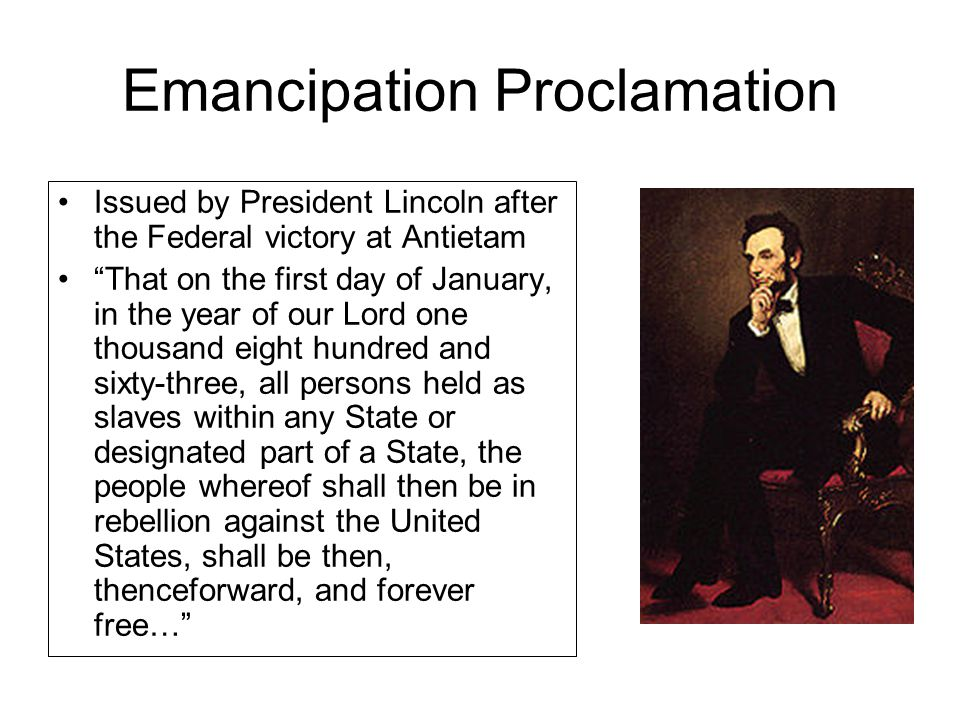 Emancipation Proclamation Issued by President Lincoln after the Federal victory at Antietam That on the first day of January, in the year of our Lord one thousand eight hundred and sixty-three, all persons held as slaves within any State or designated part of a State, the people whereof shall then be in rebellion against the United States, shall be then, thenceforward, and forever free…
