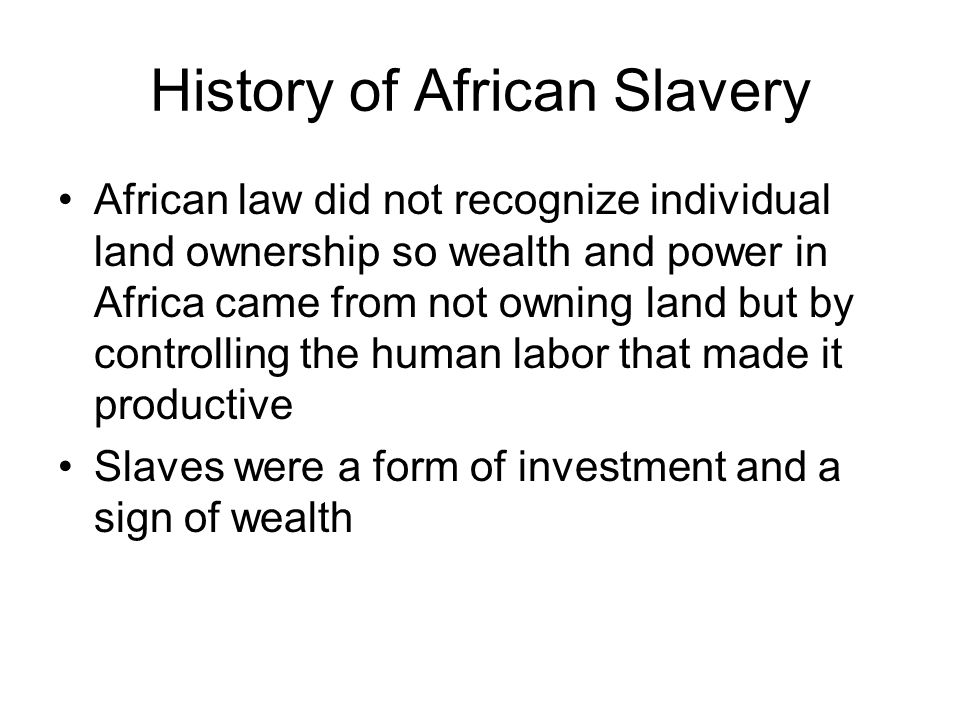 History of African Slavery African law did not recognize individual land ownership so wealth and power in Africa came from not owning land but by controlling the human labor that made it productive Slaves were a form of investment and a sign of wealth