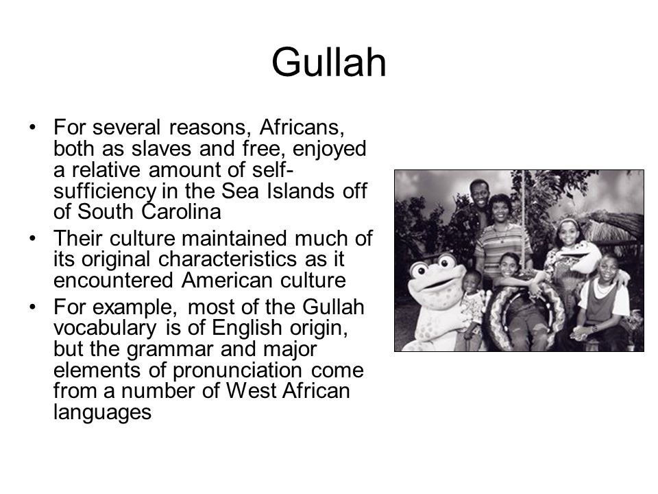 Gullah For several reasons, Africans, both as slaves and free, enjoyed a relative amount of self- sufficiency in the Sea Islands off of South Carolina Their culture maintained much of its original characteristics as it encountered American culture For example, most of the Gullah vocabulary is of English origin, but the grammar and major elements of pronunciation come from a number of West African languages
