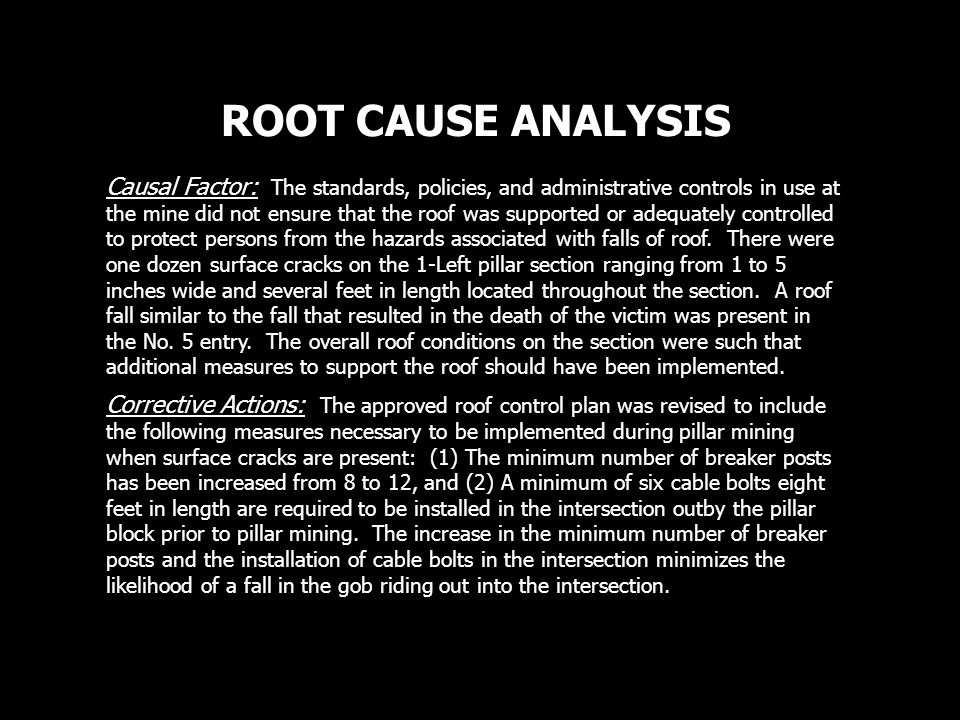 ROOT CAUSE ANALYSIS Causal Factor: The standards, policies, and administrative controls in use at the mine did not ensure that the roof was supported