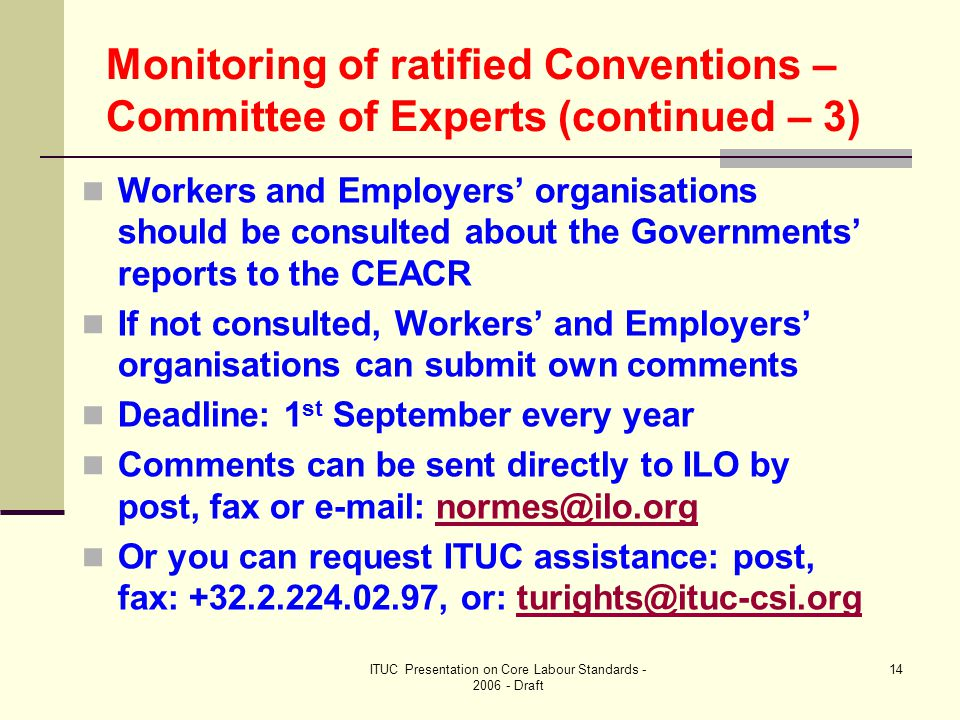 ITUC Presentation on Core Labour Standards - 2006 - Draft 14 Monitoring of ratified Conventions – Committee of Experts (continued – 3) Workers and Employers' organisations should be consulted about the Governments' reports to the CEACR If not consulted, Workers' and Employers' organisations can submit own comments Deadline: 1 st September every year Comments can be sent directly to ILO by post, fax or e-mail: normes@ilo.orgnormes@ilo.org Or you can request ITUC assistance: post, fax: +32.2.224.02.97, or: turights@ituc-csi.orgturights@ituc-csi.org