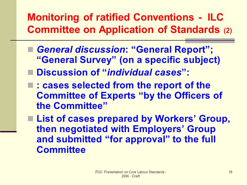 ITUC Presentation on Core Labour Standards - 2006 - Draft 18 Monitoring of ratified Conventions - ILC Committee on Application of Standards (2) General discussion: General Report ; General Survey (on a specific subject) Discussion of individual cases : : cases selected from the report of the Committee of Experts by the Officers of the Committee List of cases prepared by Workers' Group, then negotiated with Employers' Group and submitted for approval to the full Committee