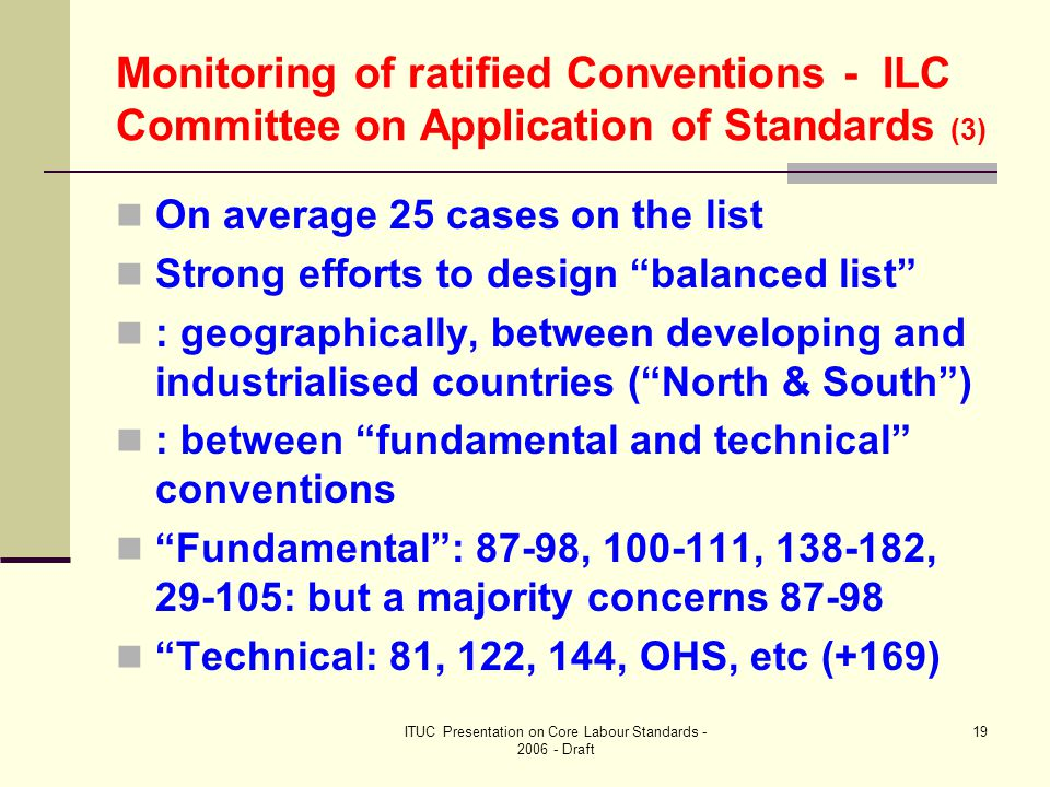 ITUC Presentation on Core Labour Standards - 2006 - Draft 19 Monitoring of ratified Conventions - ILC Committee on Application of Standards (3) On average 25 cases on the list Strong efforts to design balanced list : geographically, between developing and industrialised countries ( North & South ) : between fundamental and technical conventions Fundamental : 87-98, 100-111, 138-182, 29-105: but a majority concerns 87-98 Technical: 81, 122, 144, OHS, etc (+169)