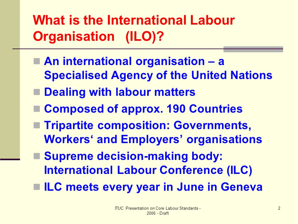 ITUC Presentation on Core Labour Standards - 2006 - Draft 13 Monitoring of ratified Conventions – Committee of Experts (continued – 2) Appointed for 3 years by the Governing Body on proposal of the ILO Director-General Meets once a year (November-December) Examines reports presented by Member- States on all Conventions they have ratified Publishes its Report in March of the following year (during Governing Body) The report serves as a basis for discussions in the ILO Conference Committee on the Application of Standards (June every year)