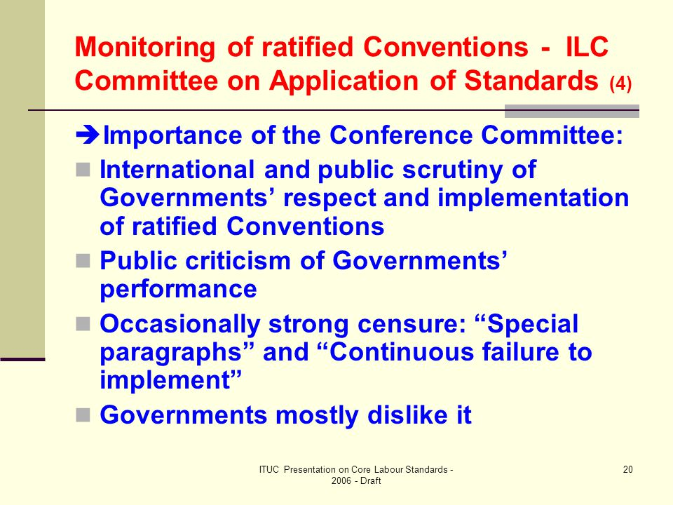 ITUC Presentation on Core Labour Standards - 2006 - Draft 20 Monitoring of ratified Conventions - ILC Committee on Application of Standards (4)  Importance of the Conference Committee: International and public scrutiny of Governments' respect and implementation of ratified Conventions Public criticism of Governments' performance Occasionally strong censure: Special paragraphs and Continuous failure to implement Governments mostly dislike it