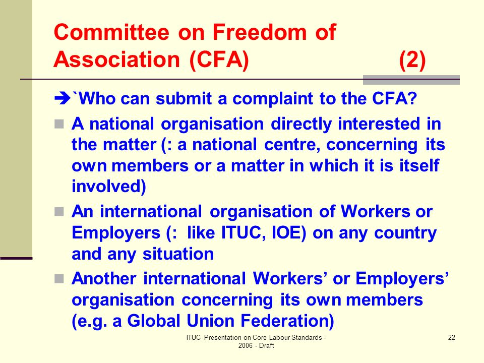 ITUC Presentation on Core Labour Standards - 2006 - Draft 22 Committee on Freedom of Association (CFA) (2)  `Who can submit a complaint to the CFA.